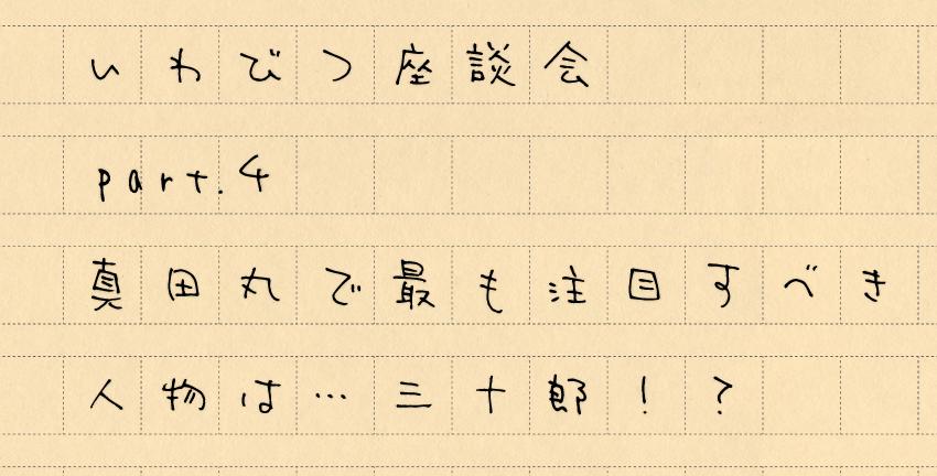 いわびつ座談会 Part4「真田丸で最も注目すべき人物は…三十郎!?」